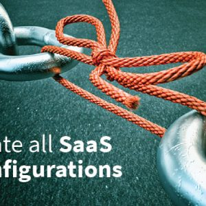 The Weakest Link in Your Security Posture: Misconfigured SaaS Settings